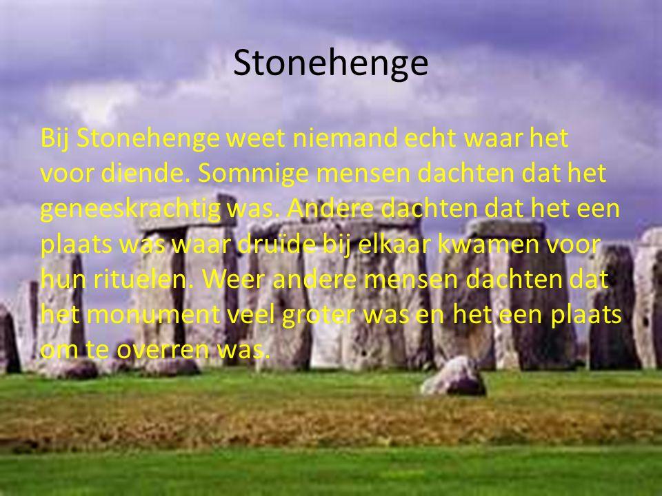 Stonehenge Bij Stonehenge weet niemand echt waar het voor diende. Sommige mensen dachten dat het geneeskrachtig was. Andere dachten dat het een plaats