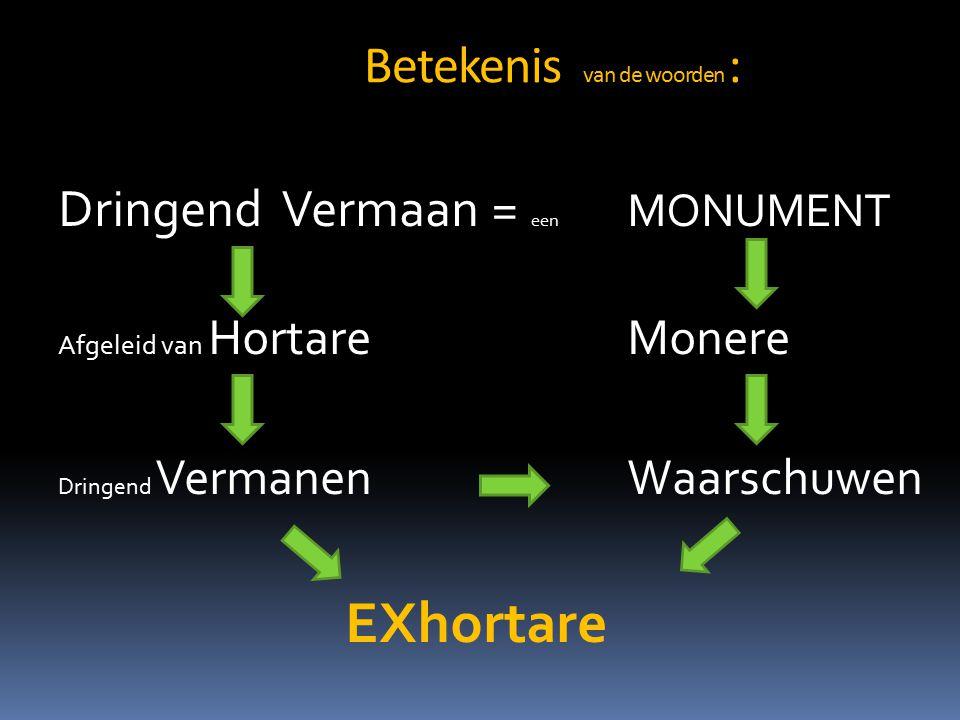 Betekenis van de woorden : Dringend Vermaan = een MONUMENT Afgeleid van HortareMonere Dringend VermanenWaarschuwen EXhortare
