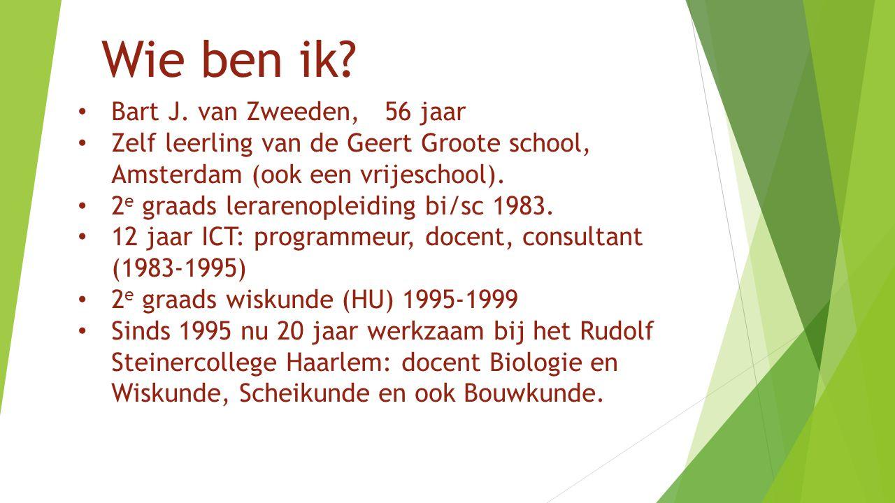 Wie ben ik? Bart J. van Zweeden, 56 jaar Zelf leerling van de Geert Groote school, Amsterdam (ook een vrijeschool). 2 e graads lerarenopleiding bi/sc