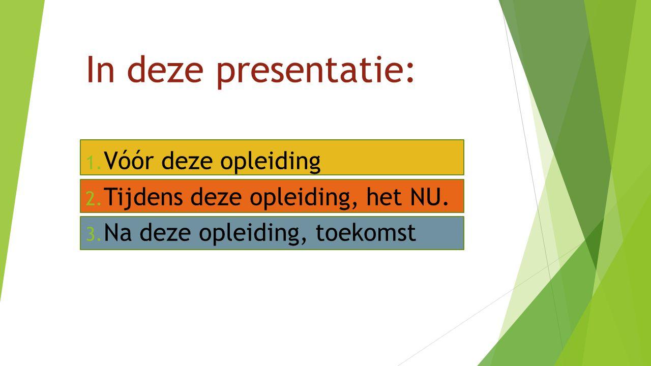 In deze presentatie: 1. Vóór deze opleiding 2. Tijdens deze opleiding, het NU. 3. Na deze opleiding, toekomst