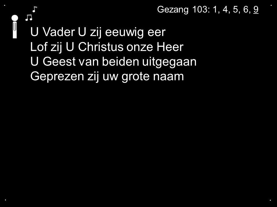 .... Gezang 103: 1, 4, 5, 6, 9 U Vader U zij eeuwig eer Lof zij U Christus onze Heer U Geest van beiden uitgegaan Geprezen zij uw grote naam