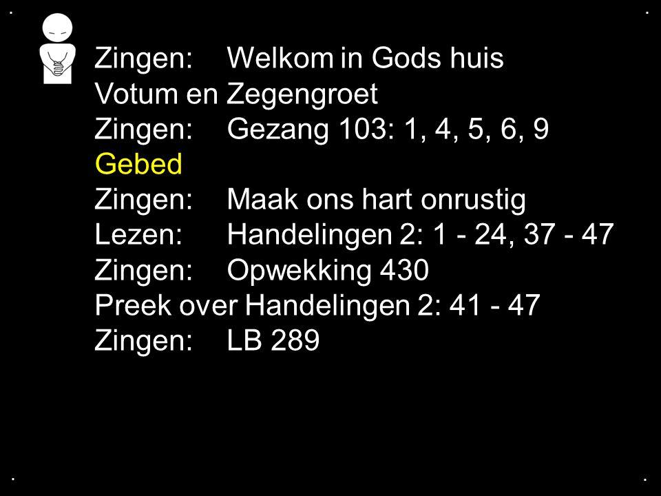 .... Zingen:Welkom in Gods huis Votum en Zegengroet Zingen:Gezang 103: 1, 4, 5, 6, 9 Gebed Zingen:Maak ons hart onrustig Lezen: Handelingen 2: 1 - 24,