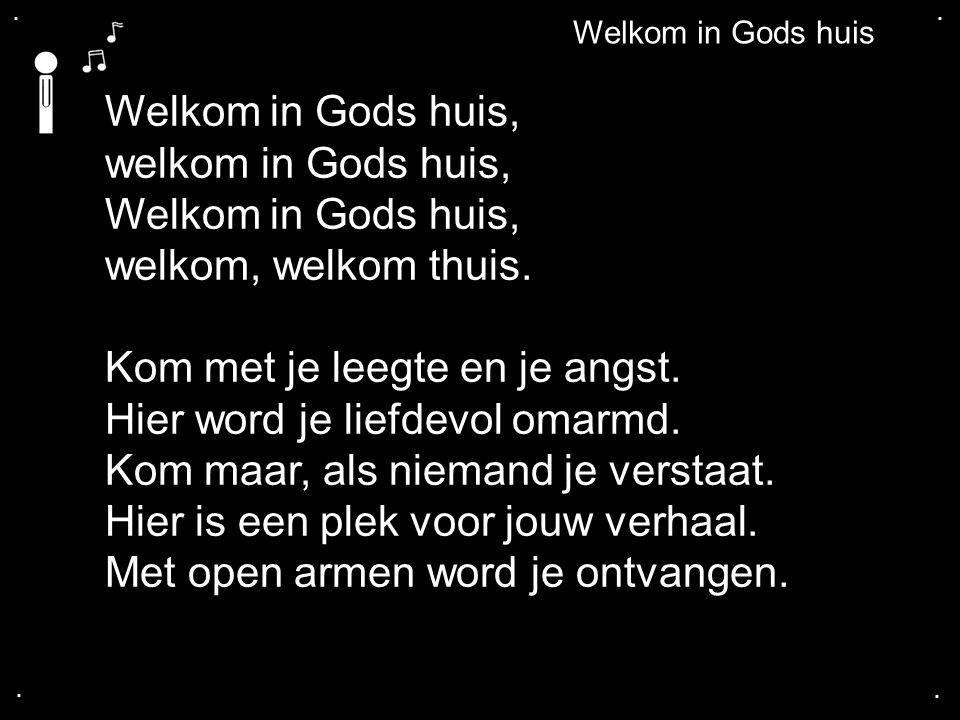 .... Welkom in Gods huis Welkom in Gods huis, welkom in Gods huis, Welkom in Gods huis, welkom, welkom thuis. Kom met je leegte en je angst. Hier word