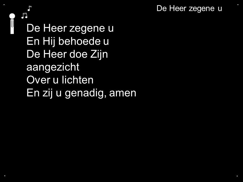 .... De Heer zegene u En Hij behoede u De Heer doe Zijn aangezicht Over u lichten En zij u genadig, amen De Heer zegene u