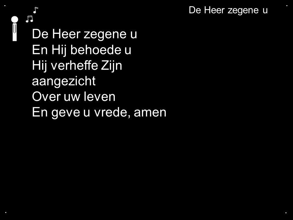 .... En Hij behoede u Hij verheffe Zijn aangezicht Over uw leven En geve u vrede, amen De Heer zegene u