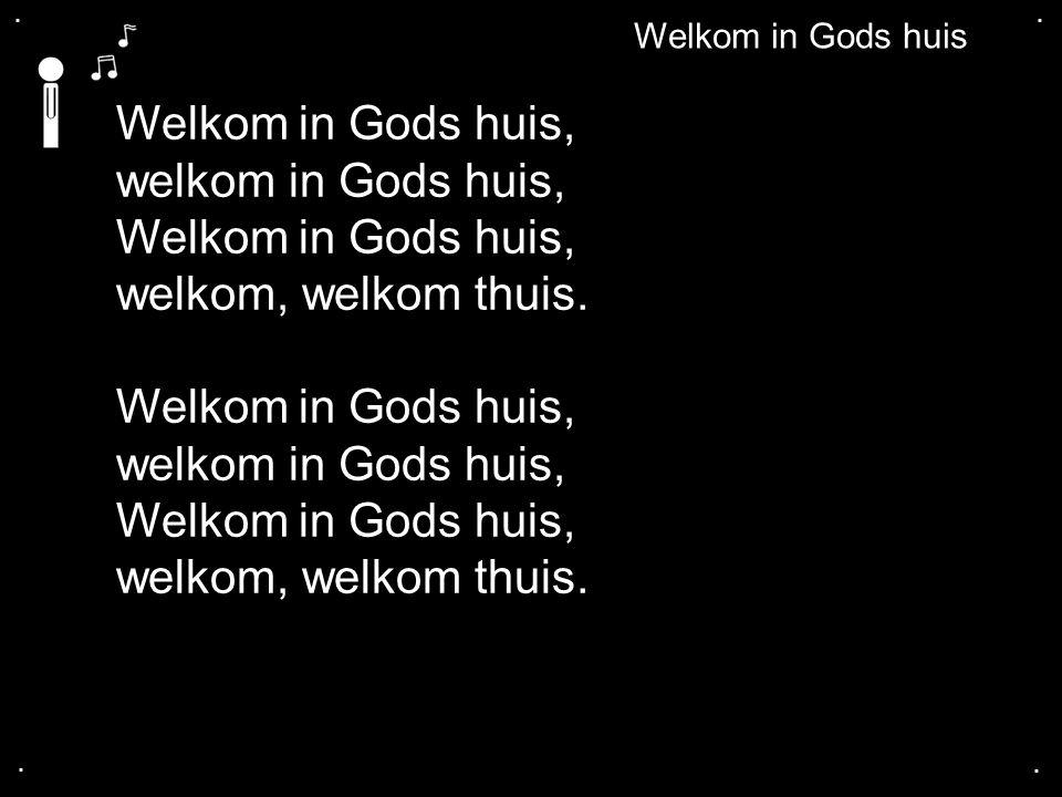 .... Welkom in Gods huis Welkom in Gods huis, welkom in Gods huis, Welkom in Gods huis, welkom, welkom thuis. Welkom in Gods huis, welkom in Gods huis