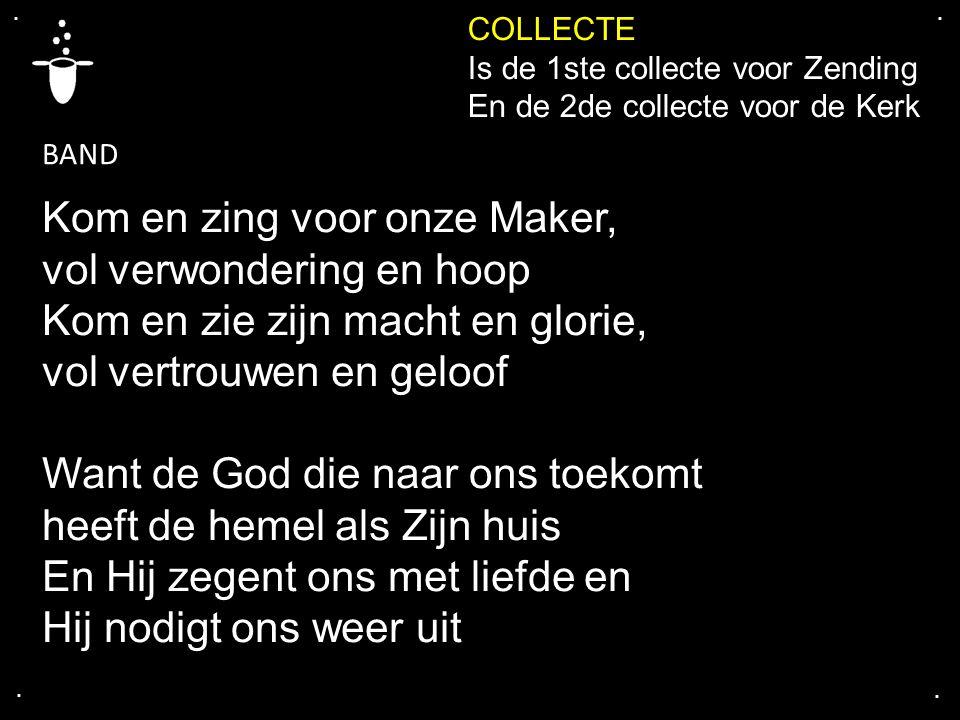 .... COLLECTE Is de 1ste collecte voor Zending En de 2de collecte voor de Kerk Kom en zing voor onze Maker, vol verwondering en hoop Kom en zie zijn m
