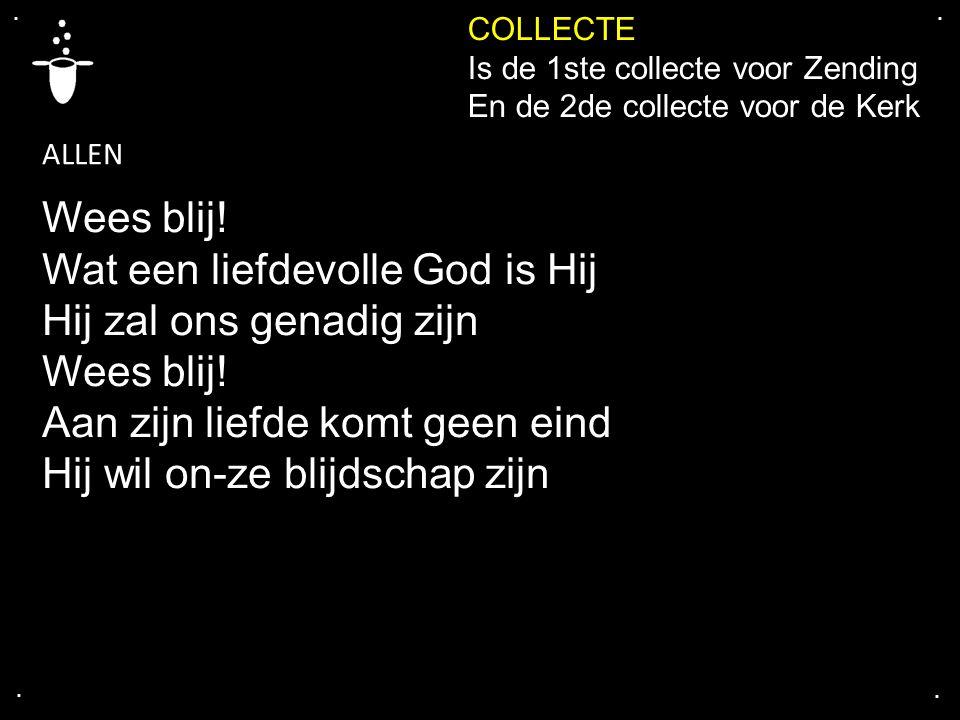 .... COLLECTE Is de 1ste collecte voor Zending En de 2de collecte voor de Kerk Wees blij! Wat een liefdevolle God is Hij Hij zal ons genadig zijn Wees