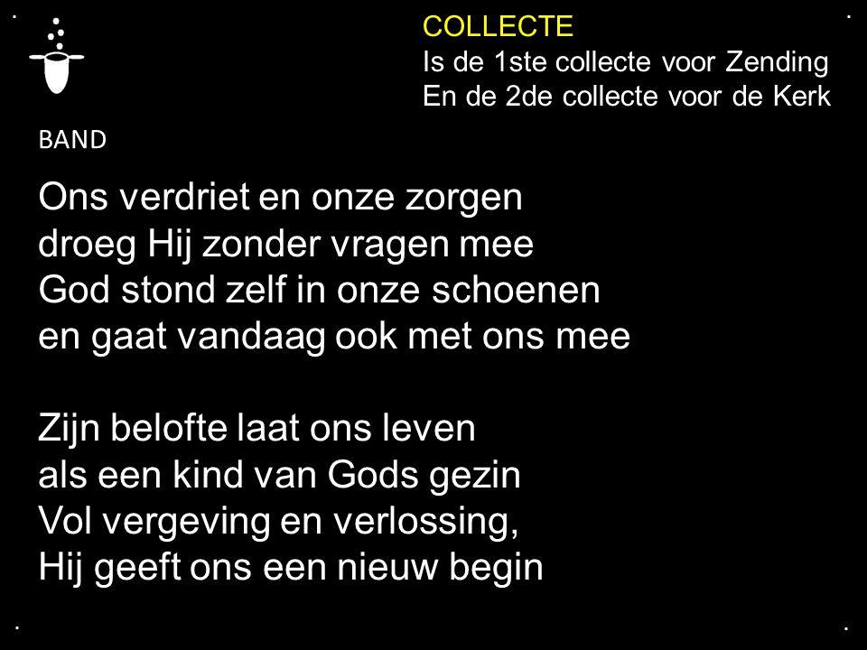 .... COLLECTE Is de 1ste collecte voor Zending En de 2de collecte voor de Kerk Ons verdriet en onze zorgen droeg Hij zonder vragen mee God stond zelf