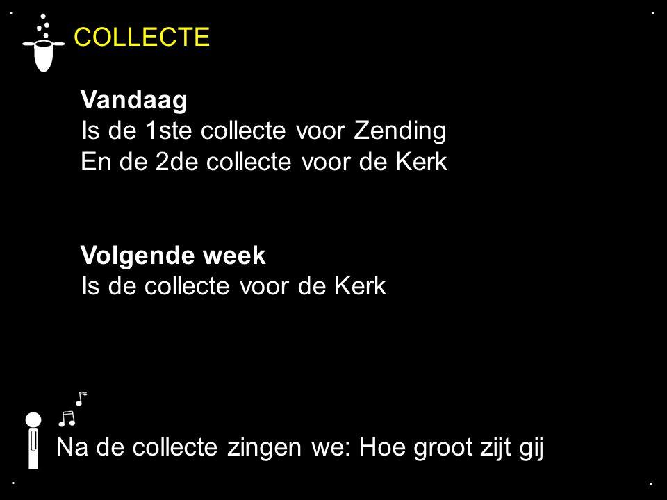 .... COLLECTE Vandaag Is de 1ste collecte voor Zending En de 2de collecte voor de Kerk Volgende week Is de collecte voor de Kerk Na de collecte zingen