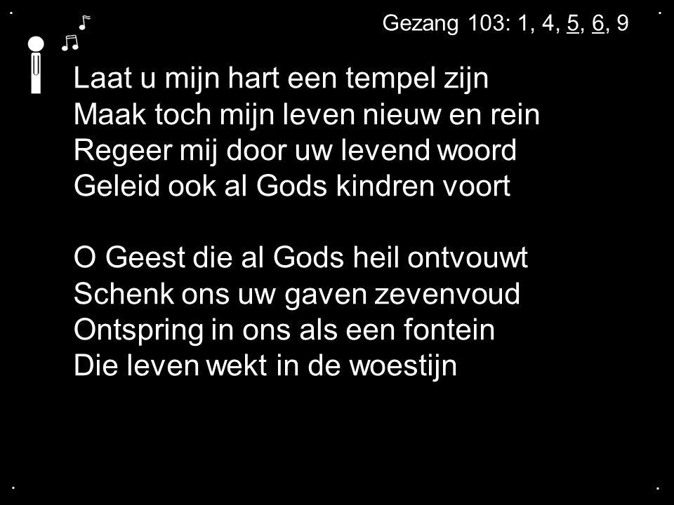 .... Gezang 103: 1, 4, 5, 6, 9 Laat u mijn hart een tempel zijn Maak toch mijn leven nieuw en rein Regeer mij door uw levend woord Geleid ook al Gods