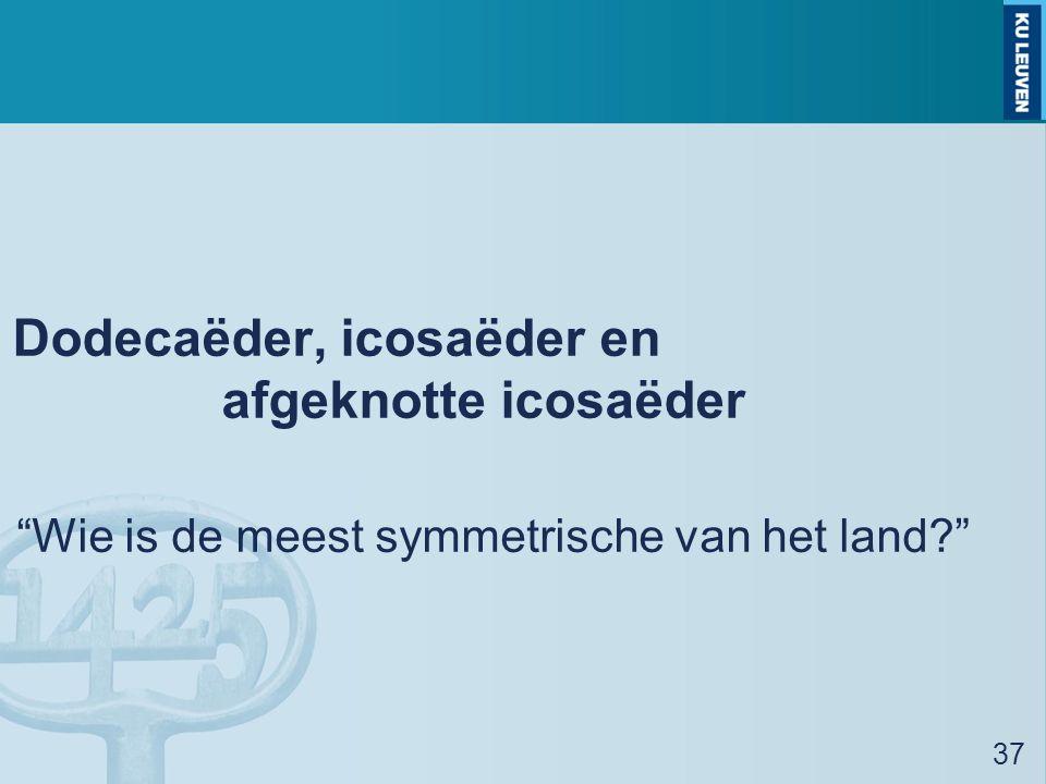 Dodecaëder, icosaëder en afgeknotte icosaëder Wie is de meest symmetrische van het land? 37