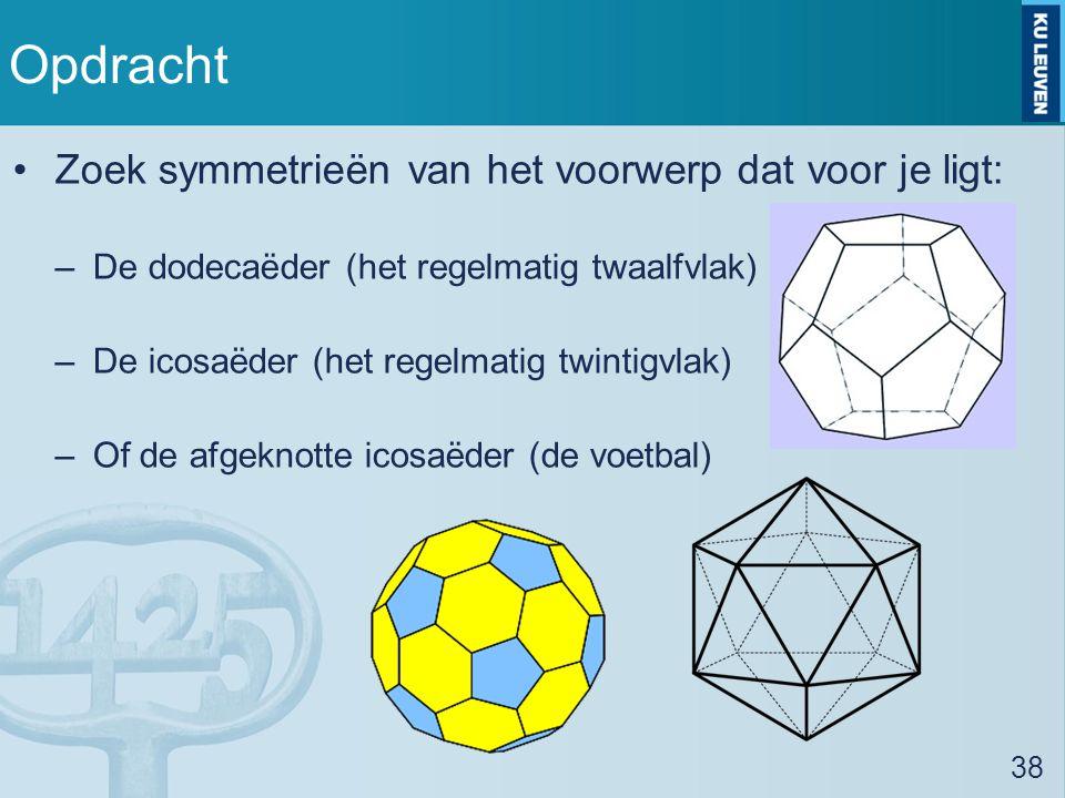 Opdracht Zoek symmetrieën van het voorwerp dat voor je ligt: –De dodecaëder (het regelmatig twaalfvlak) –De icosaëder (het regelmatig twintigvlak) –Of de afgeknotte icosaëder (de voetbal) 38