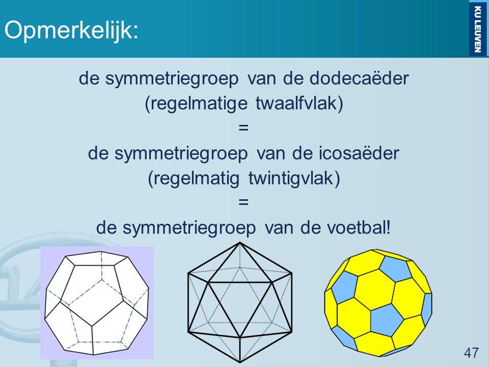 Opmerkelijk: de symmetriegroep van de dodecaëder (regelmatige twaalfvlak) = de symmetriegroep van de icosaëder (regelmatig twintigvlak) = de symmetriegroep van de voetbal.