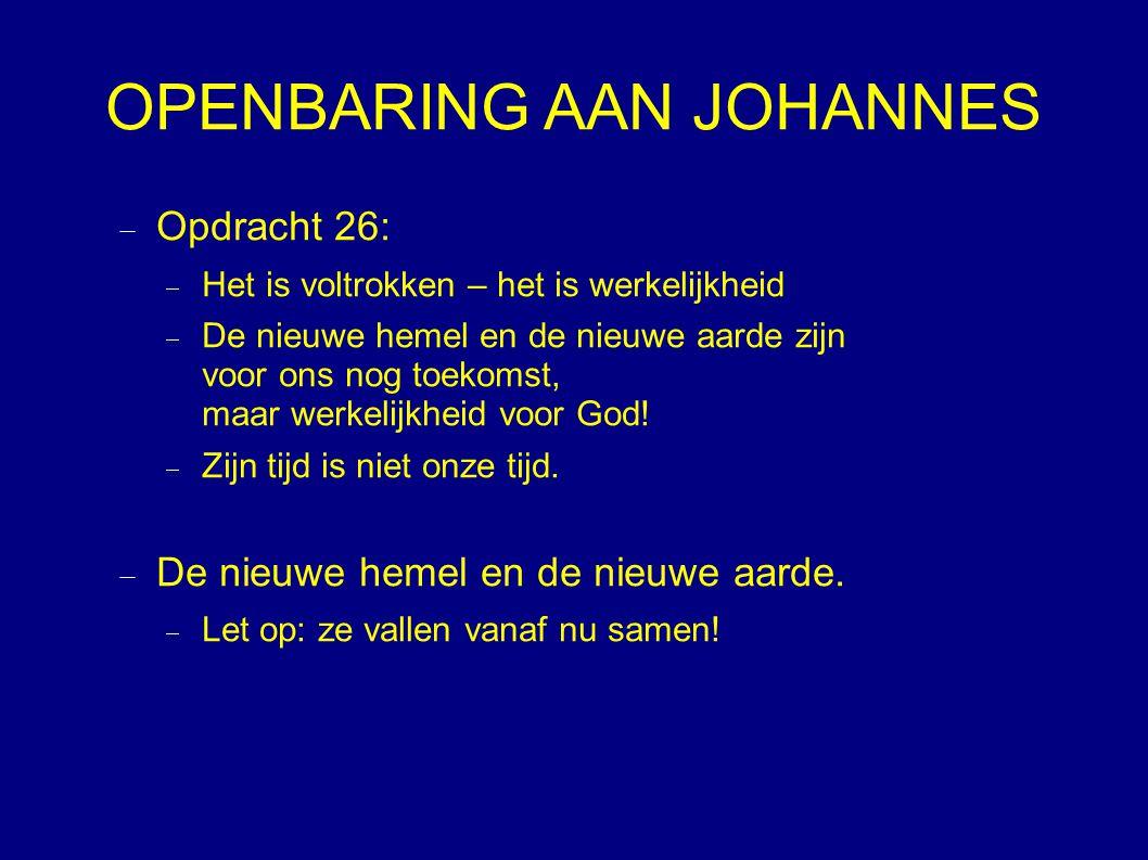 OPENBARING AAN JOHANNES  Opdracht 26:  Het is voltrokken – het is werkelijkheid  De nieuwe hemel en de nieuwe aarde zijn voor ons nog toekomst, maar werkelijkheid voor God.