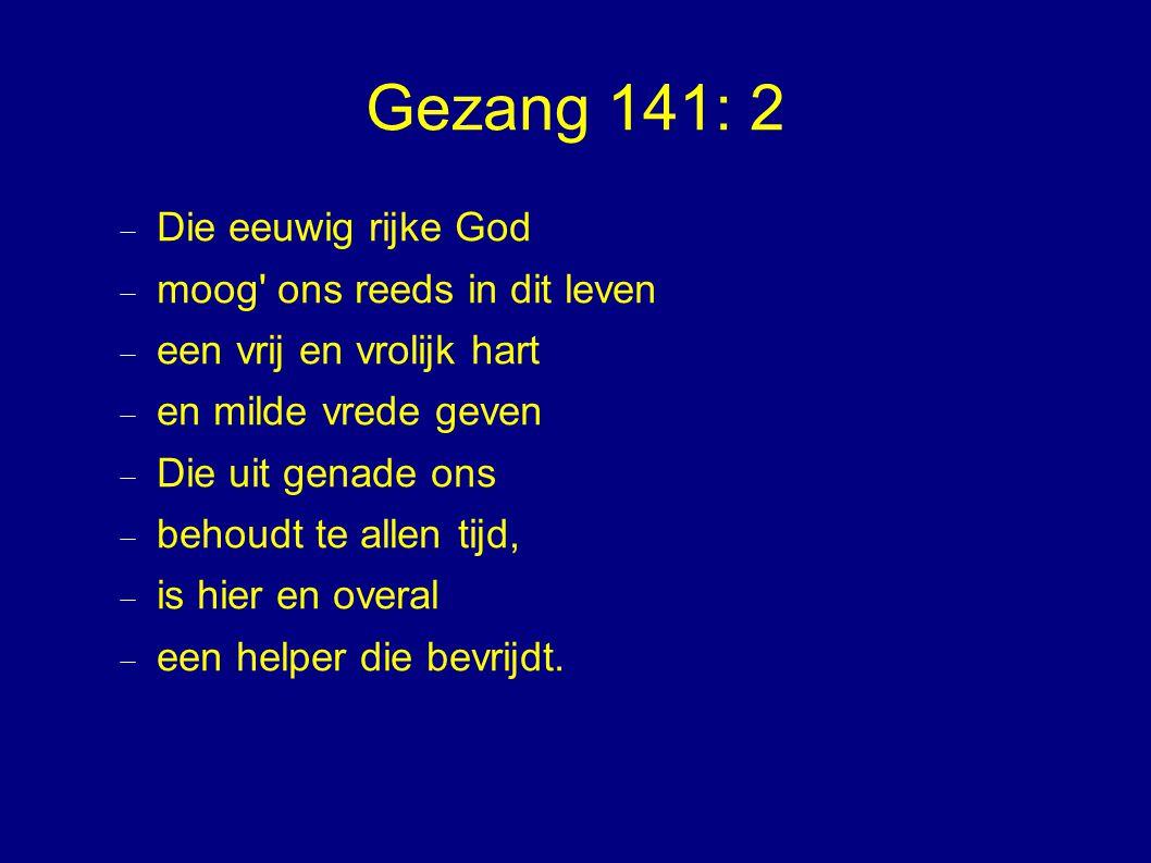 Gezang 141: 2  Die eeuwig rijke God  moog ons reeds in dit leven  een vrij en vrolijk hart  en milde vrede geven  Die uit genade ons  behoudt te allen tijd,  is hier en overal  een helper die bevrijdt.