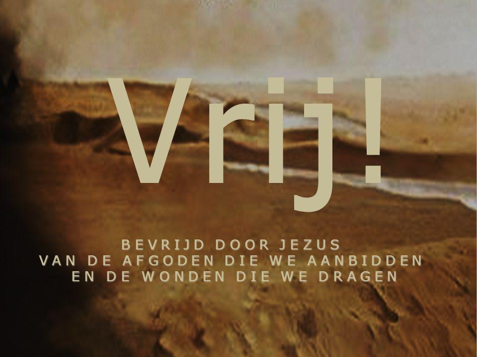 BEVRIJD DOOR JEZUS VAN DE AFGODEN DIE WE AANBIDDEN EN DE WONDEN DIE WE DRAGEN BEVRIJD DOOR JEZUS VAN DE AFGODEN DIE WE AANBIDDEN EN DE WONDEN DIE WE D