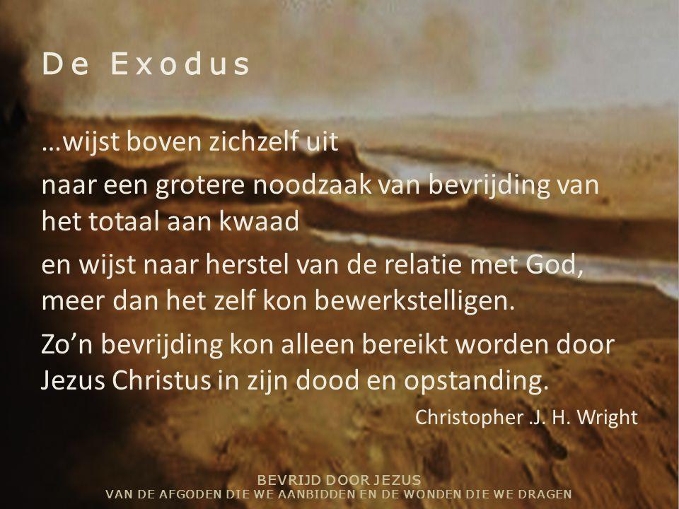 BEVRIJD DOOR JEZUS VAN DE AFGODEN DIE WE AANBIDDEN EN DE WONDEN DIE WE DRAGEN De Exodus …wijst boven zichzelf uit naar een grotere noodzaak van bevrij