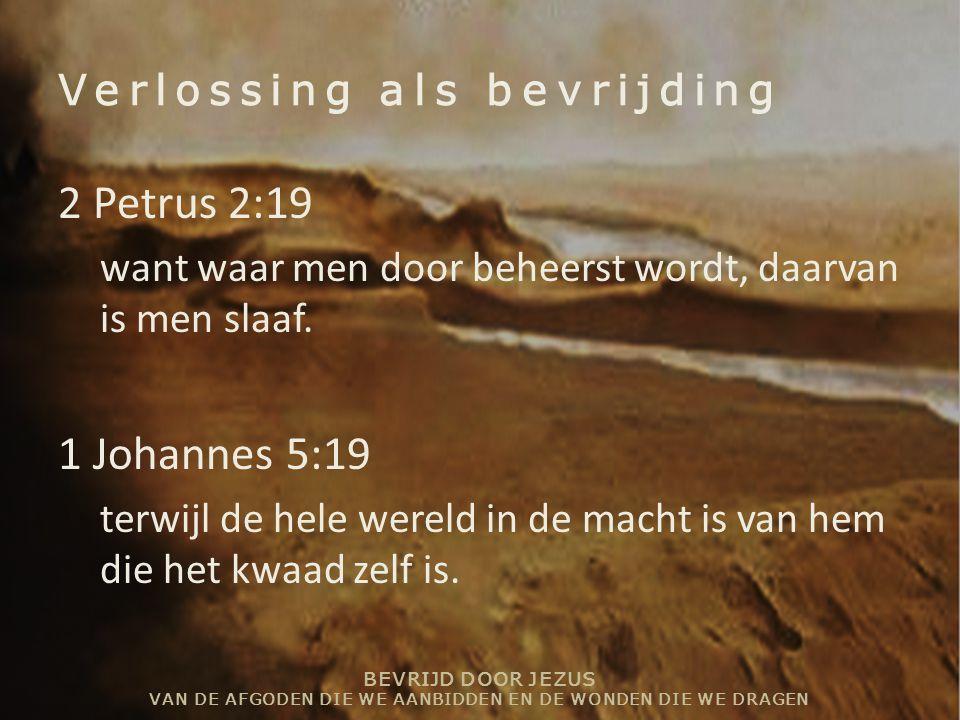 BEVRIJD DOOR JEZUS VAN DE AFGODEN DIE WE AANBIDDEN EN DE WONDEN DIE WE DRAGEN Verlossing als bevrijding 2 Petrus 2:19 want waar men door beheerst word