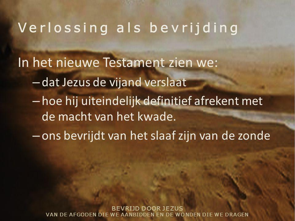 BEVRIJD DOOR JEZUS VAN DE AFGODEN DIE WE AANBIDDEN EN DE WONDEN DIE WE DRAGEN Verlossing als bevrijding In het nieuwe Testament zien we: – dat Jezus d