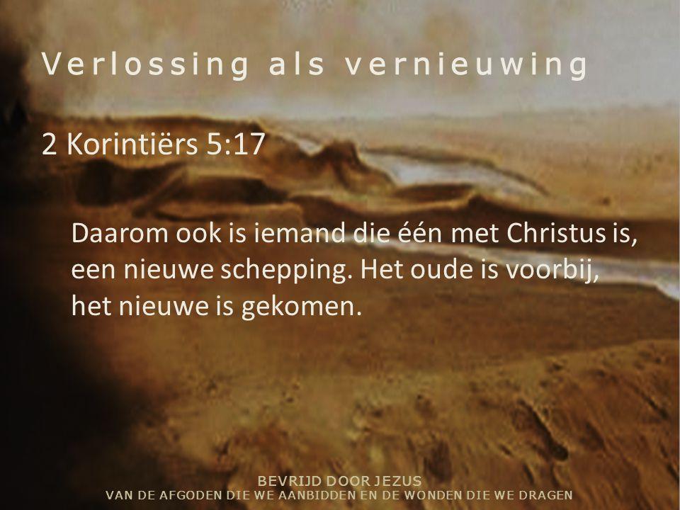 BEVRIJD DOOR JEZUS VAN DE AFGODEN DIE WE AANBIDDEN EN DE WONDEN DIE WE DRAGEN Verlossing als vernieuwing 2 Korintiërs 5:17 Daarom ook is iemand die éé