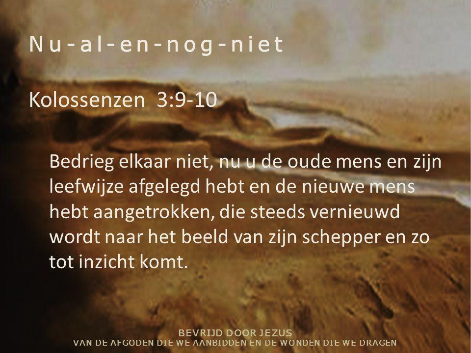BEVRIJD DOOR JEZUS VAN DE AFGODEN DIE WE AANBIDDEN EN DE WONDEN DIE WE DRAGEN Nu-al-en-nog-niet Kolossenzen 3:9-10 Bedrieg elkaar niet, nu u de oude m