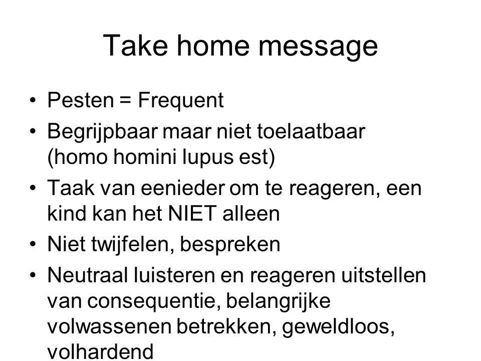 Take home message Pesten = Frequent Begrijpbaar maar niet toelaatbaar (homo homini lupus est) Taak van eenieder om te reageren, een kind kan het NIET