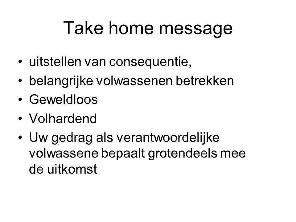 Take home message uitstellen van consequentie, belangrijke volwassenen betrekken Geweldloos Volhardend Uw gedrag als verantwoordelijke volwassene bepa