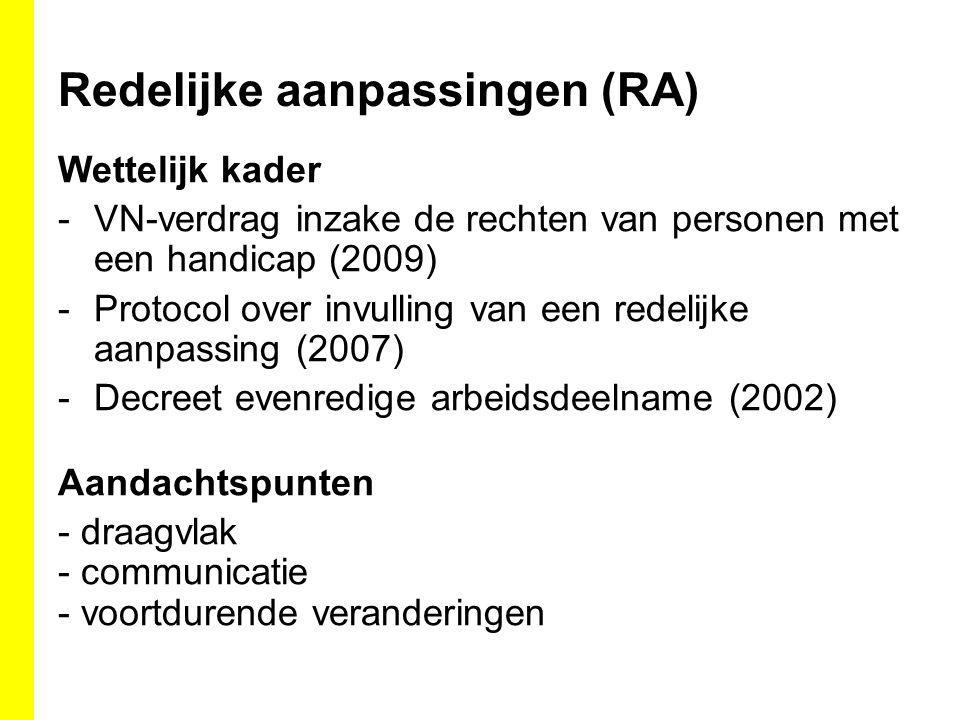 Redelijke aanpassingen (RA) Wettelijk kader -VN-verdrag inzake de rechten van personen met een handicap (2009) -Protocol over invulling van een redelijke aanpassing (2007) -Decreet evenredige arbeidsdeelname (2002) Aandachtspunten - draagvlak - communicatie - voortdurende veranderingen