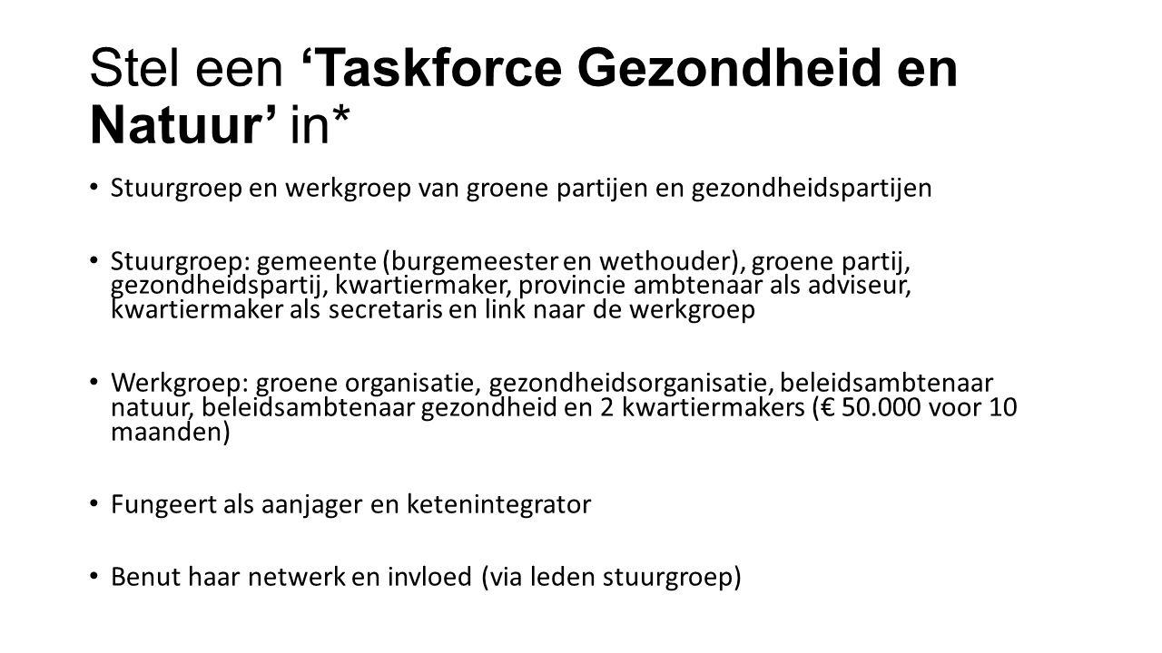 Stel een 'Taskforce Gezondheid en Natuur' in* Stuurgroep en werkgroep van groene partijen en gezondheidspartijen Stuurgroep: gemeente (burgemeester en