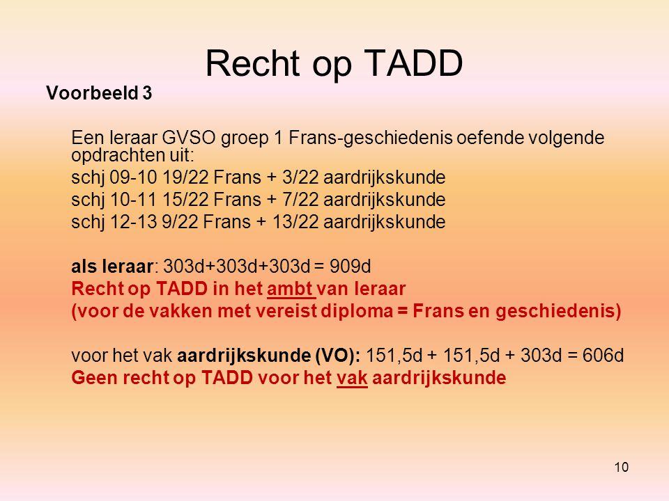 Recht op TADD Voorbeeld 3 Een leraar GVSO groep 1 Frans-geschiedenis oefende volgende opdrachten uit: schj 09-10 19/22 Frans + 3/22 aardrijkskunde sch