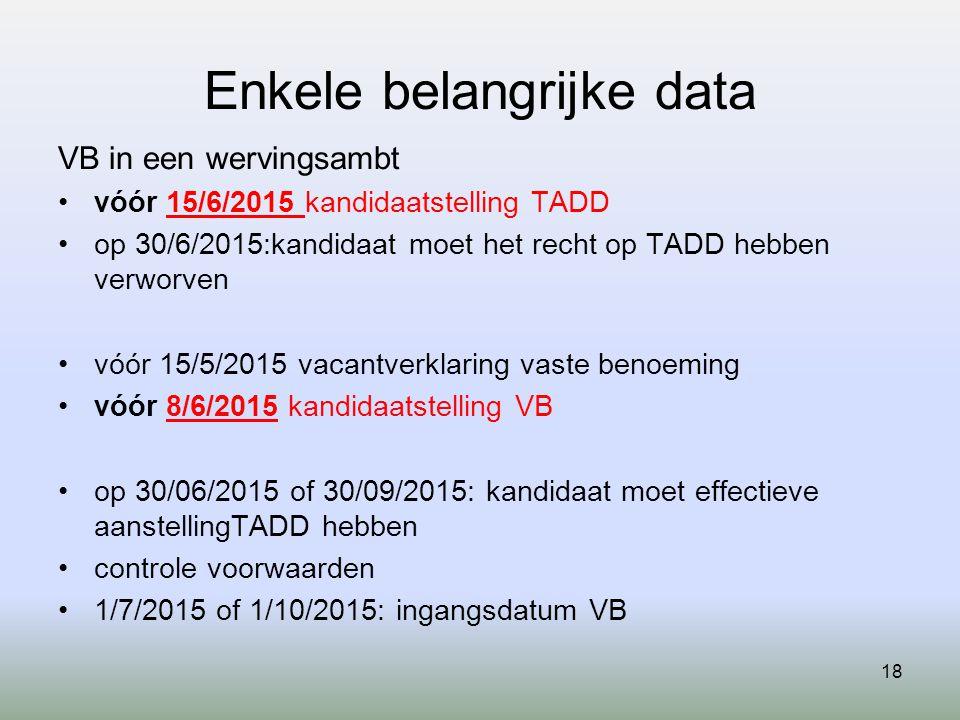 18 Enkele belangrijke data VB in een wervingsambt vóór 15/6/2015 kandidaatstelling TADD op 30/6/2015:kandidaat moet het recht op TADD hebben verworven