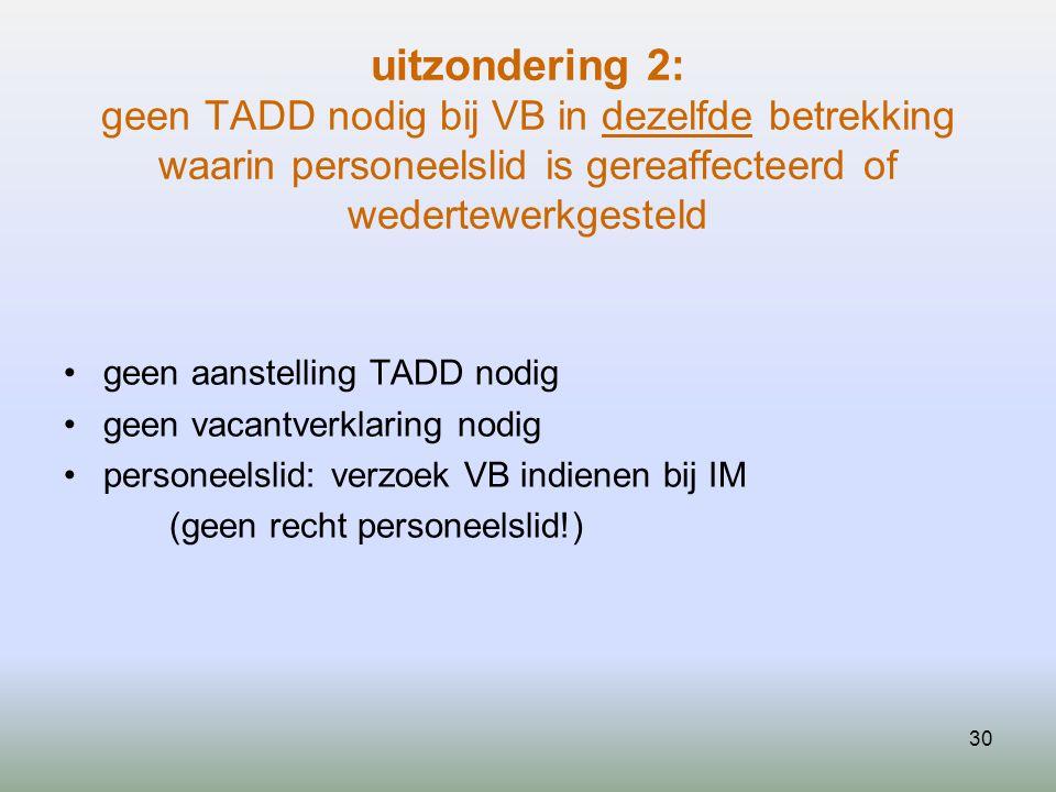 30 uitzondering 2: geen TADD nodig bij VB in dezelfde betrekking waarin personeelslid is gereaffecteerd of wedertewerkgesteld geen aanstelling TADD no