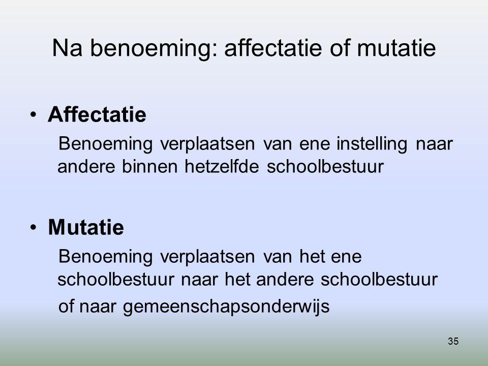 35 Na benoeming: affectatie of mutatie Affectatie Benoeming verplaatsen van ene instelling naar andere binnen hetzelfde schoolbestuur Mutatie Benoemin