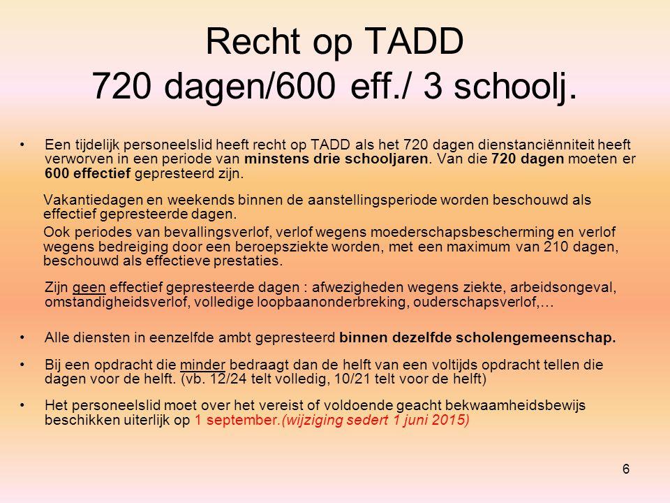 6 Recht op TADD 720 dagen/600 eff./ 3 schoolj. Een tijdelijk personeelslid heeft recht op TADD als het 720 dagen dienstanciënniteit heeft verworven in