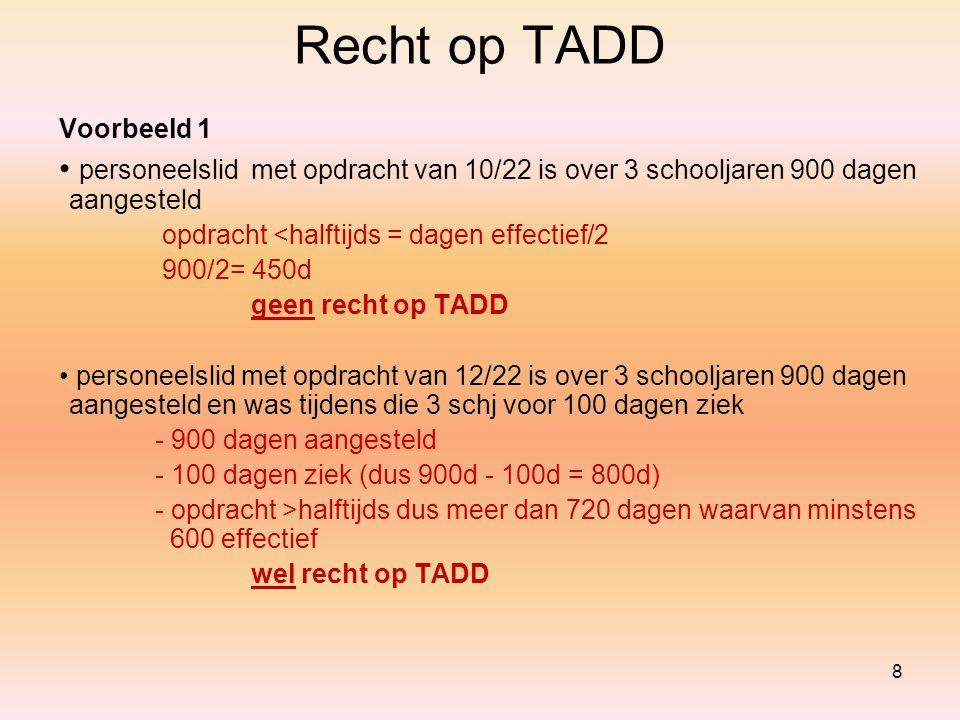 8 Recht op TADD Voorbeeld 1 personeelslidmet opdracht van 10/22 is over 3 schooljaren 900 dagen aangesteld opdracht <halftijds = dagen effectief/2 900