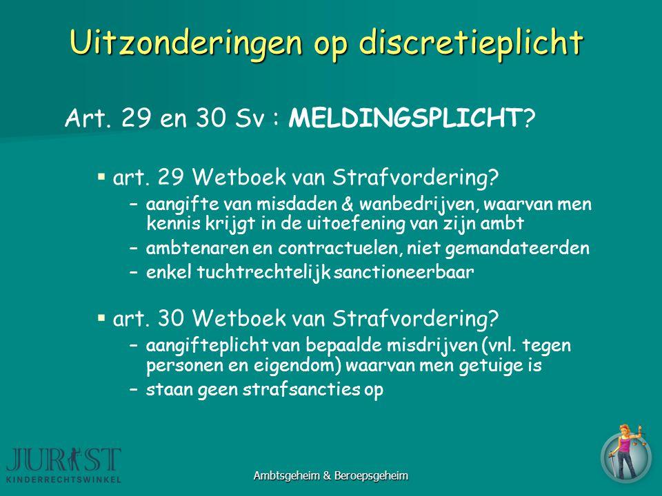 Uitzonderingen op discretieplicht Art. 29 en 30 Sv : MELDINGSPLICHT?  art. 29 Wetboek van Strafvordering? –aangifte van misdaden & wanbedrijven, waar