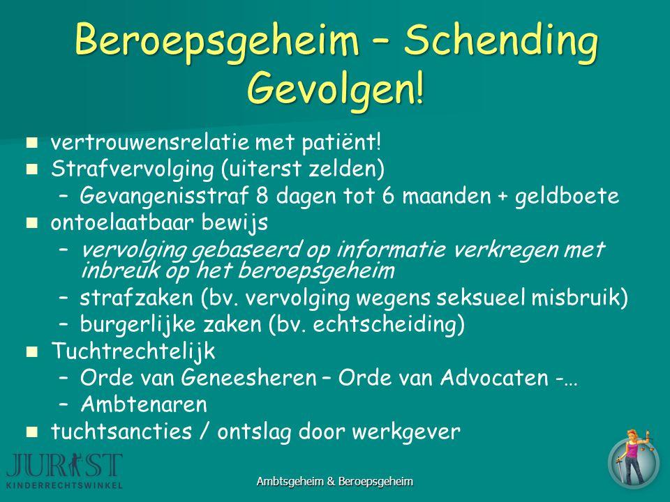 Beroepsgeheim – Schending Gevolgen! vertrouwensrelatie met patiënt! Strafvervolging (uiterst zelden) – –Gevangenisstraf 8 dagen tot 6 maanden + geldbo