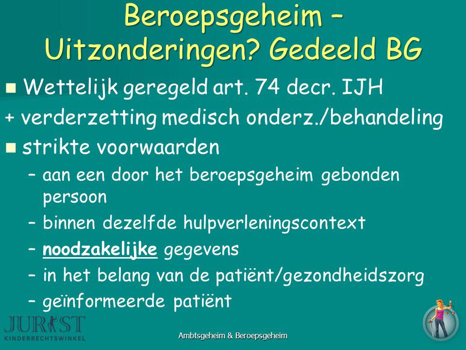 Beroepsgeheim – Uitzonderingen? Gedeeld BG Wettelijk geregeld art. 74 decr. IJH + verderzetting medisch onderz./behandeling strikte voorwaarden – –aan