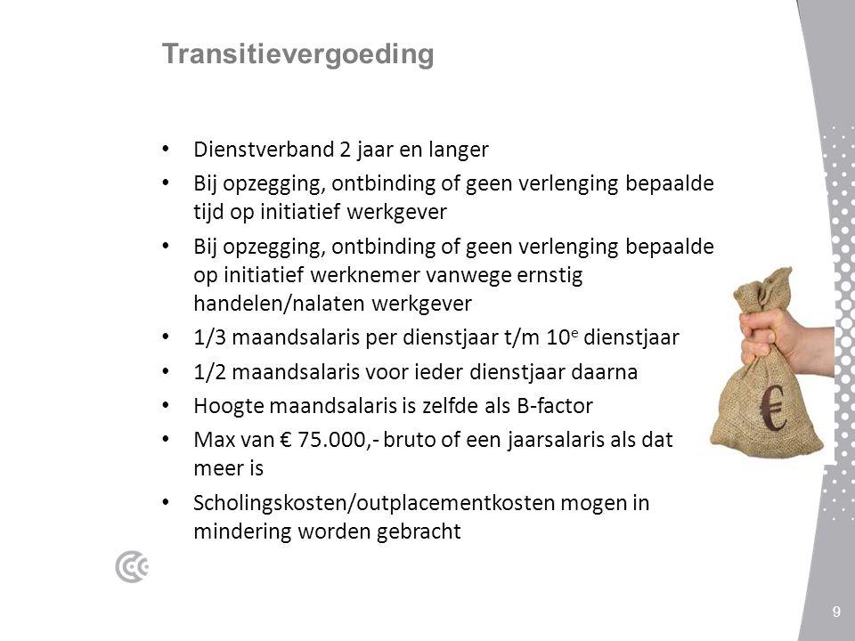 Transitievergoeding Dienstverband 2 jaar en langer Bij opzegging, ontbinding of geen verlenging bepaalde tijd op initiatief werkgever Bij opzegging, ontbinding of geen verlenging bepaalde op initiatief werknemer vanwege ernstig handelen/nalaten werkgever 1/3 maandsalaris per dienstjaar t/m 10 e dienstjaar 1/2 maandsalaris voor ieder dienstjaar daarna Hoogte maandsalaris is zelfde als B-factor Max van € 75.000,- bruto of een jaarsalaris als dat meer is Scholingskosten/outplacementkosten mogen in mindering worden gebracht 9