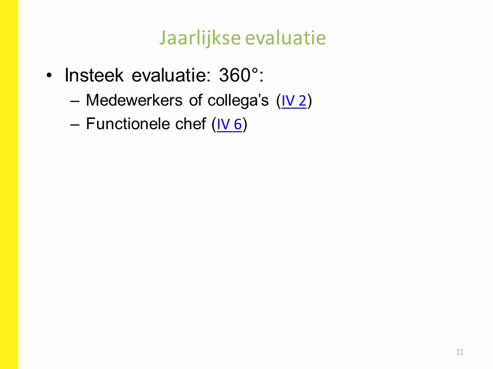 Insteek evaluatie: 360°: –Medewerkers of collega's ( IV 2 ) IV 2 –Functionele chef ( IV 6 ) IV 6 Jaarlijkse evaluatie 11