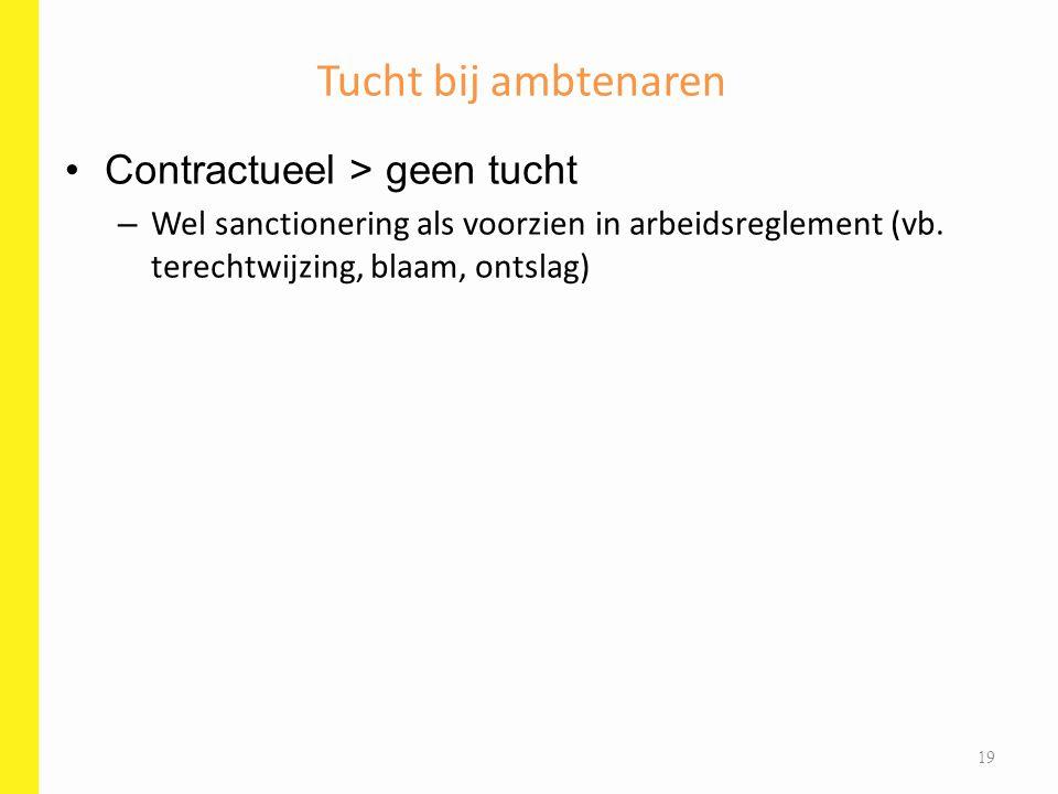 Contractueel > geen tucht – Wel sanctionering als voorzien in arbeidsreglement (vb. terechtwijzing, blaam, ontslag) Tucht bij ambtenaren 19