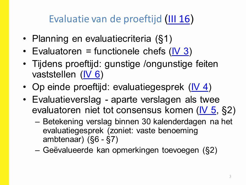 Evaluatie van de proeftijd ( III 16 ) III 16 Na minimumduur A (6 m) of B / C (4 m): kan proeftijd eindigen mits evaluatiegesprek (§3) –Tussentijds evaluatie wordt eindevaluatie –Positief of negatief –Ambtenaar: vast benoemen of ontslag –Contractueel: contract verder zetten of ontslag Kan contractueel altijd ontslaan (arbeidsrecht) 4