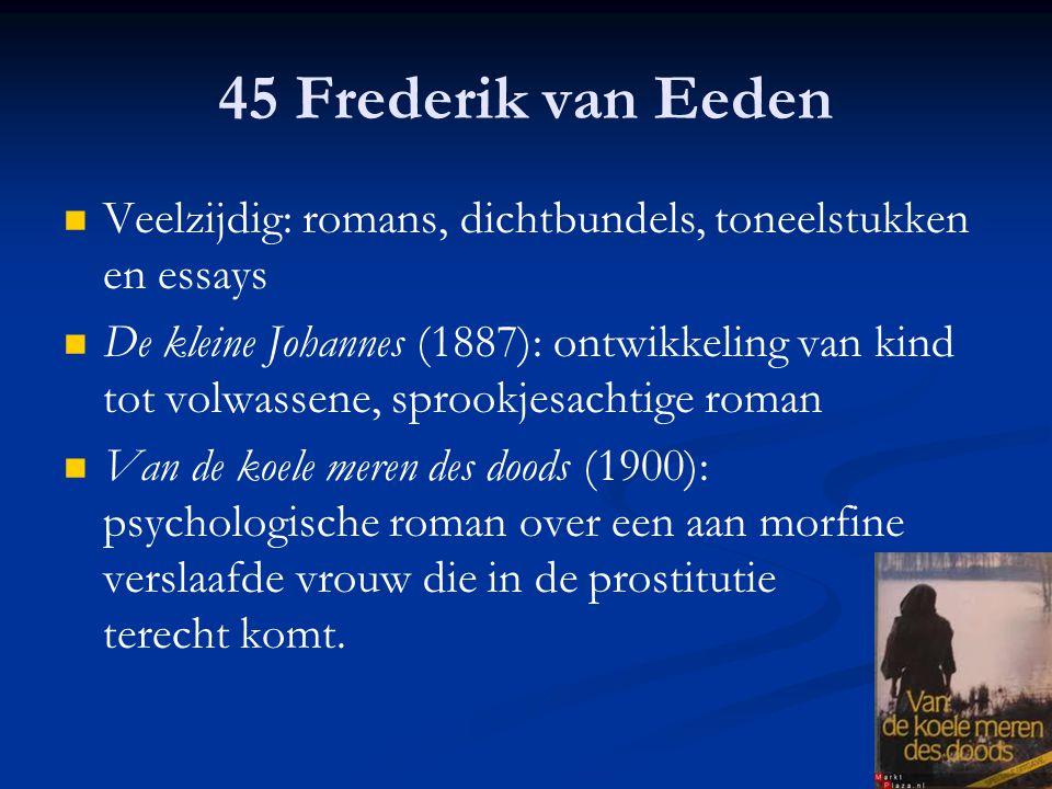 45 Frederik van Eeden Veelzijdig: romans, dichtbundels, toneelstukken en essays De kleine Johannes (1887): ontwikkeling van kind tot volwassene, sproo