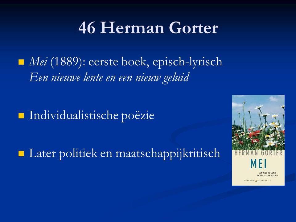 46 Herman Gorter Mei (1889): eerste boek, episch-lyrisch Een nieuwe lente en een nieuw geluid Individualistische poëzie Later politiek en maatschappij