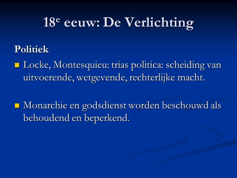 18 e eeuw: De Verlichting Politiek Locke, Montesquieu: trias politica: scheiding van uitvoerende, wetgevende, rechterlijke macht. Locke, Montesquieu: