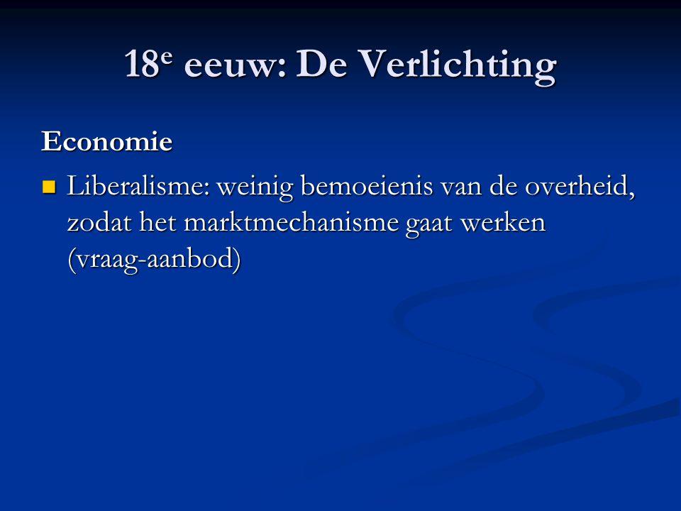 18 e eeuw: De Verlichting Economie Liberalisme: weinig bemoeienis van de overheid, zodat het marktmechanisme gaat werken (vraag-aanbod) Liberalisme: w