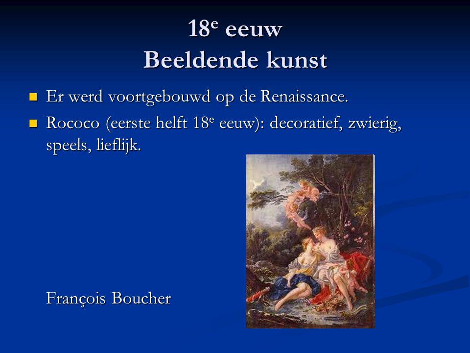 18 e eeuw Beeldende kunst Er werd voortgebouwd op de Renaissance. Er werd voortgebouwd op de Renaissance. Rococo (eerste helft 18 e eeuw): decoratief,