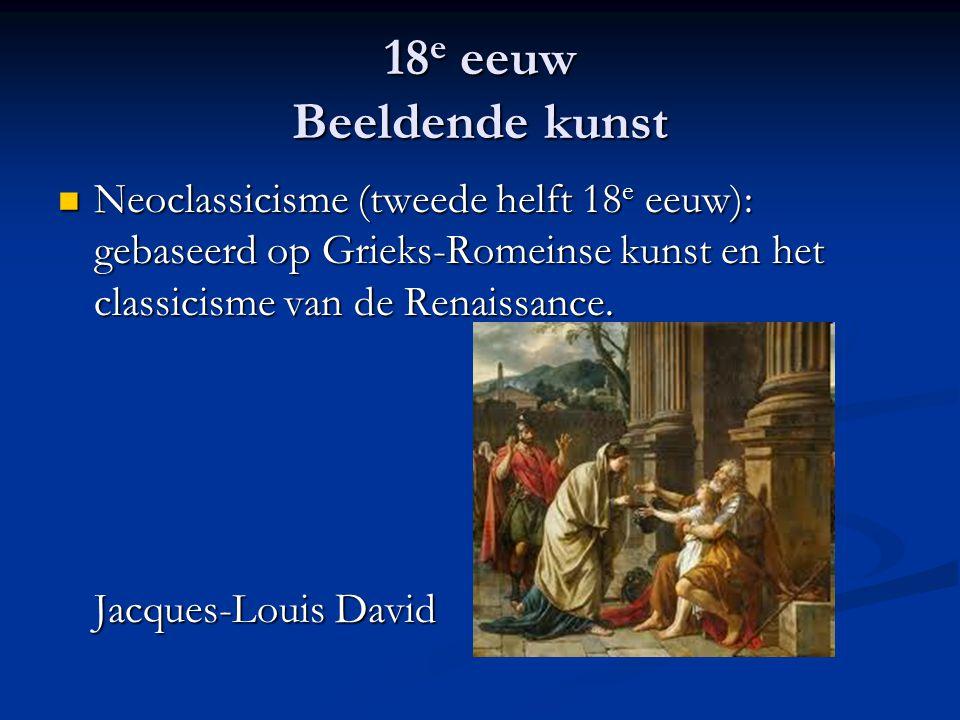 18 e eeuw Beeldende kunst Neoclassicisme (tweede helft 18 e eeuw): gebaseerd op Grieks-Romeinse kunst en het classicisme van de Renaissance. Jacques-L
