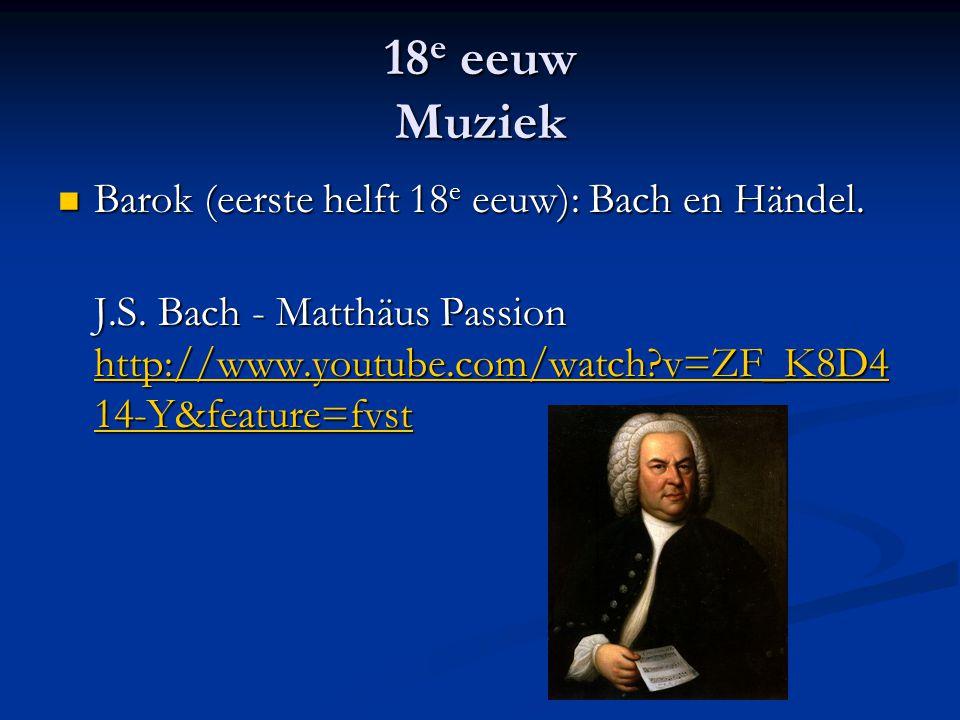 18 e eeuw Muziek Barok (eerste helft 18 e eeuw): Bach en Händel. Barok (eerste helft 18 e eeuw): Bach en Händel. J.S. Bach - Matthäus Passion http://w